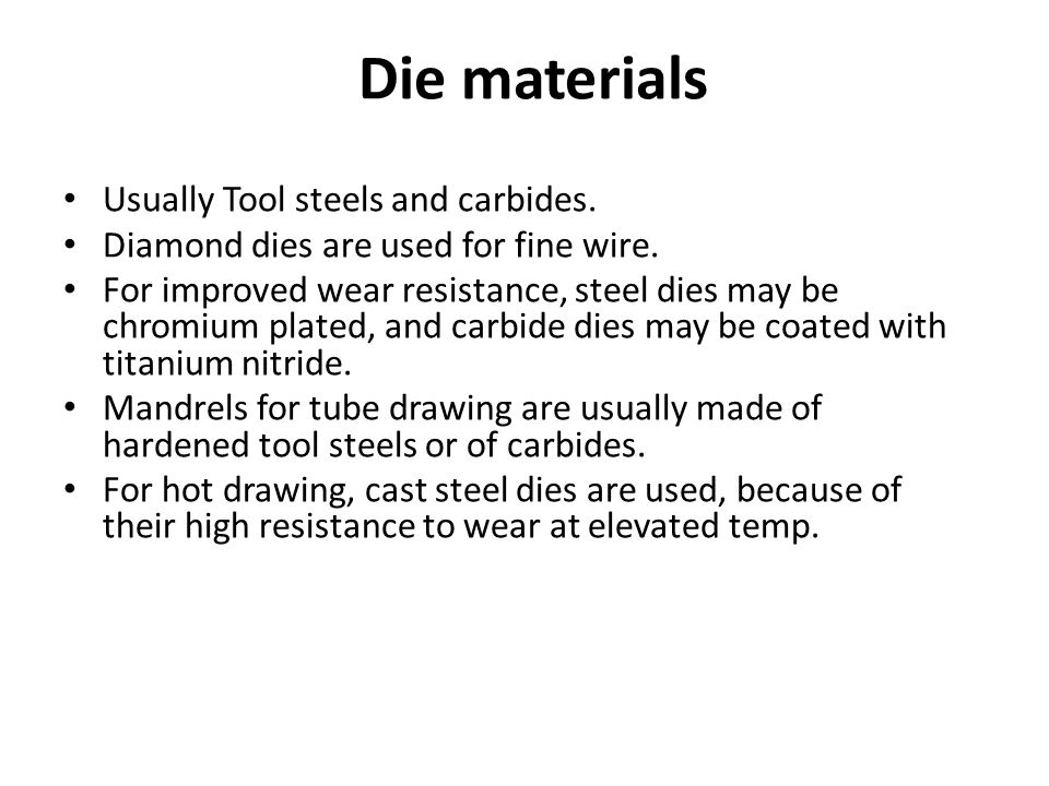 Die materials Usually Tool steels and carbides.