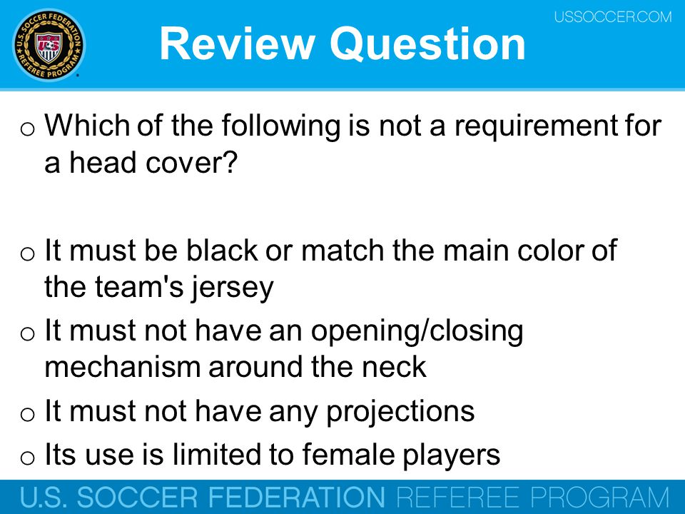 Review Question Which of the following is not a requirement for a head cover It must be black or match the main color of the team s jersey.