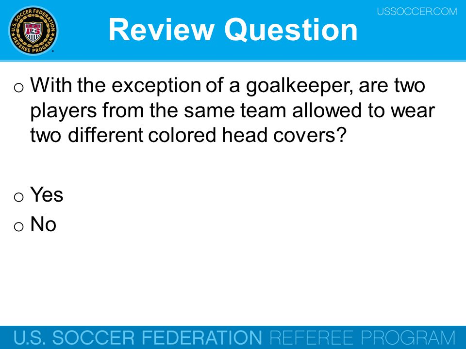 Review Question With the exception of a goalkeeper, are two players from the same team allowed to wear two different colored head covers