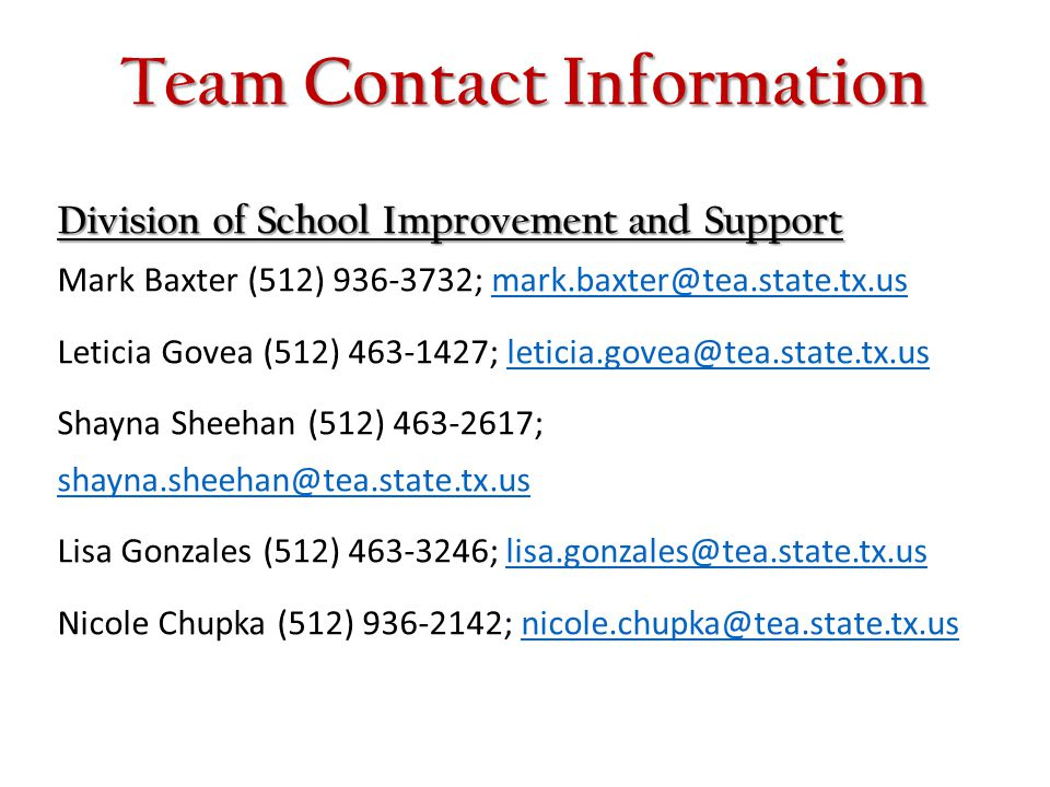 Team Contact Information Division of School Improvement and Support Mark Baxter (512) 936-3732; mark.baxter@tea.state.tx.us.