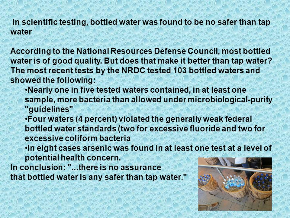 In scientific testing, bottled water was found to be no safer than tap water
