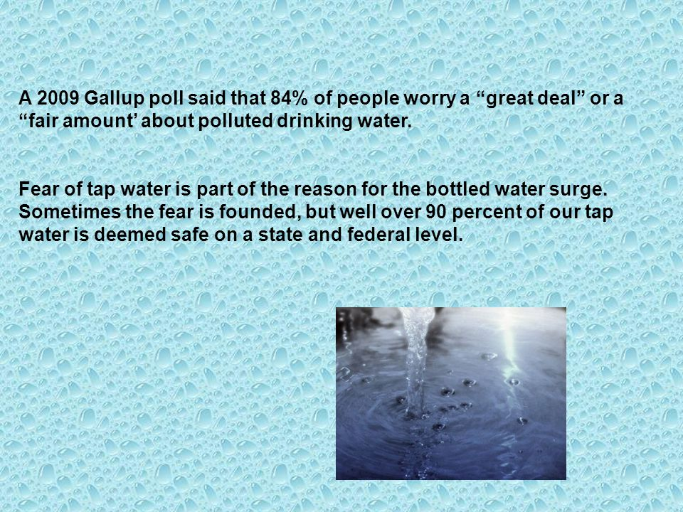 A 2009 Gallup poll said that 84% of people worry a great deal or a fair amount' about polluted drinking water.