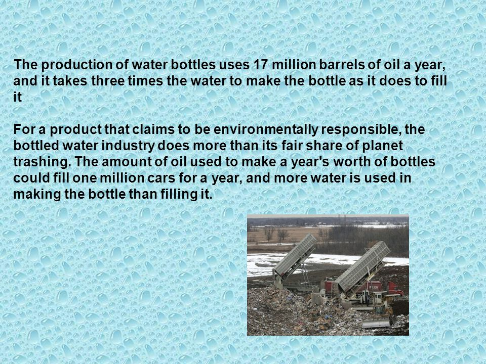 The production of water bottles uses 17 million barrels of oil a year, and it takes three times the water to make the bottle as it does to fill it