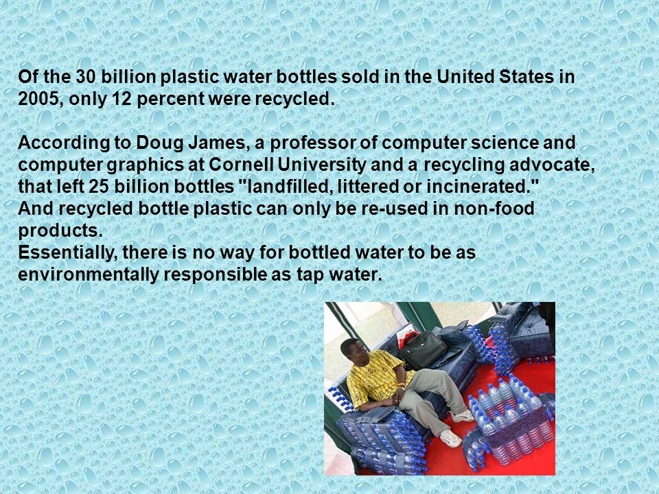 Of the 30 billion plastic water bottles sold in the United States in 2005, only 12 percent were recycled.