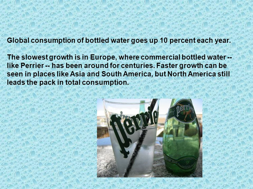 Global consumption of bottled water goes up 10 percent each year.