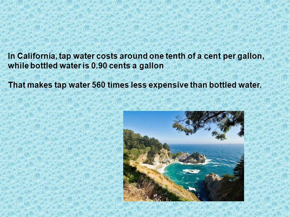 In California, tap water costs around one tenth of a cent per gallon, while bottled water is 0.90 cents a gallon