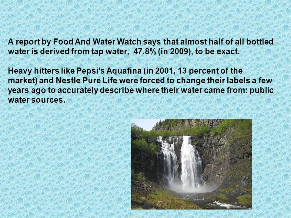 A report by Food And Water Watch says that almost half of all bottled water is derived from tap water, 47.8% (in 2009), to be exact.