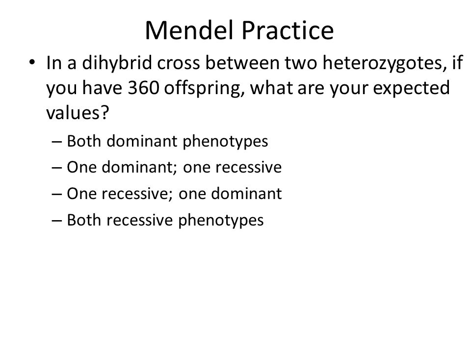 Mendel Practice In a dihybrid cross between two heterozygotes, if you have 360 offspring, what are your expected values
