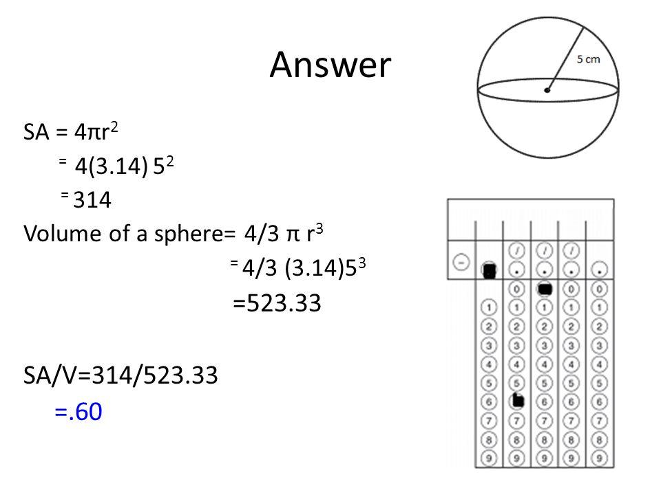 Answer SA/V=314/523.33 =.60 SA = 4πr2 = 4(3.14) 52 = 314