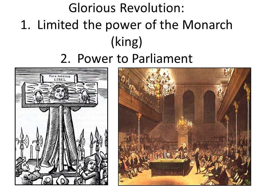 Glorious Revolution: 1. Limited the power of the Monarch (king) 2