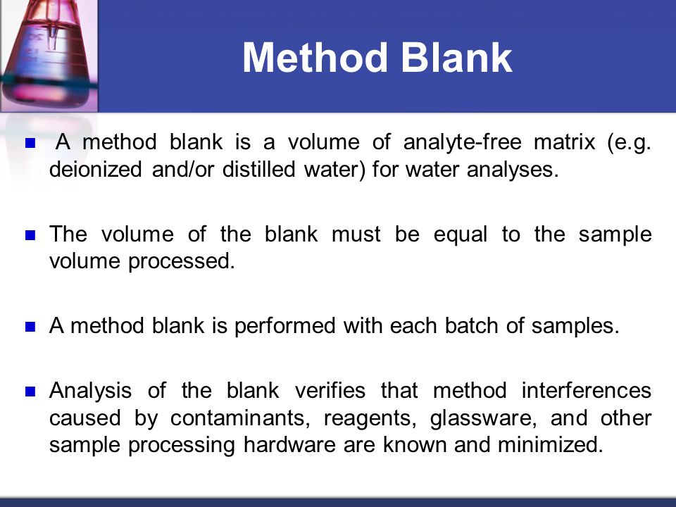 Method Blank A method blank is a volume of analyte-free matrix (e.g. deionized and/or distilled water) for water analyses.