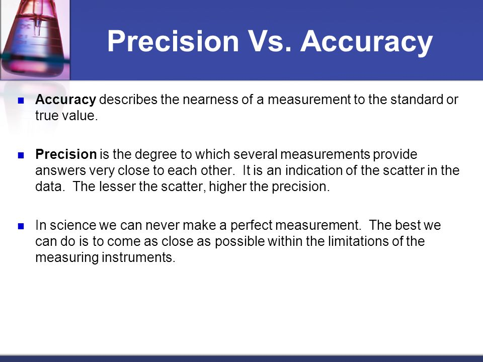 Precision Vs. Accuracy Accuracy describes the nearness of a measurement to the standard or true value.
