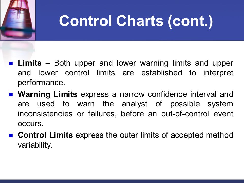 Control Charts (cont.) Limits – Both upper and lower warning limits and upper and lower control limits are established to interpret performance.