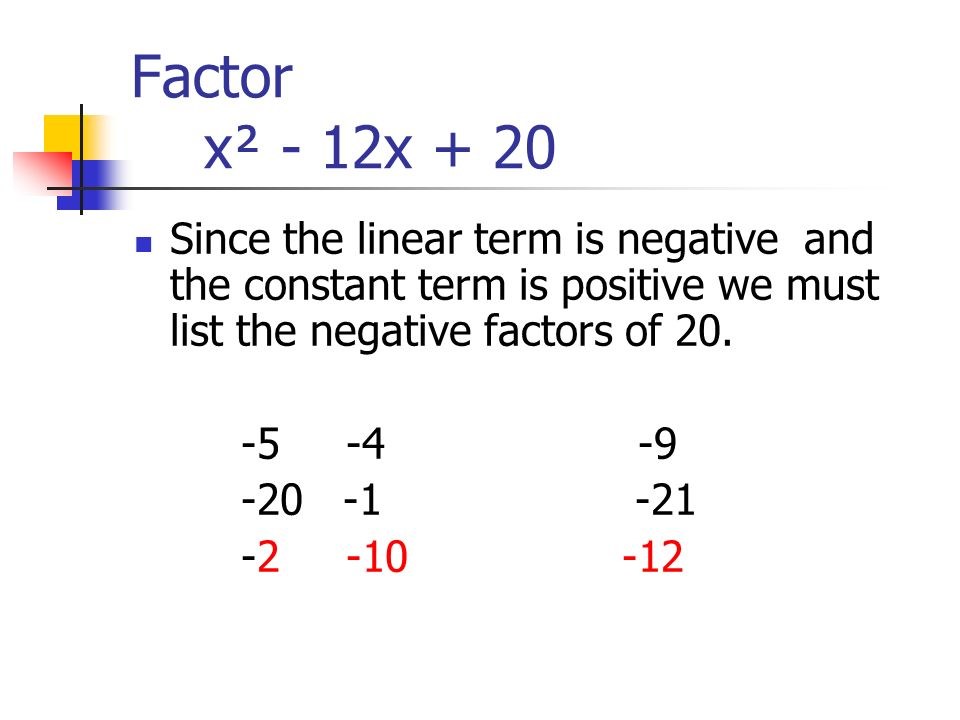 Factor x² - 12x + 20 Since the linear term is negative and the constant term is positive we must list the negative factors of 20.