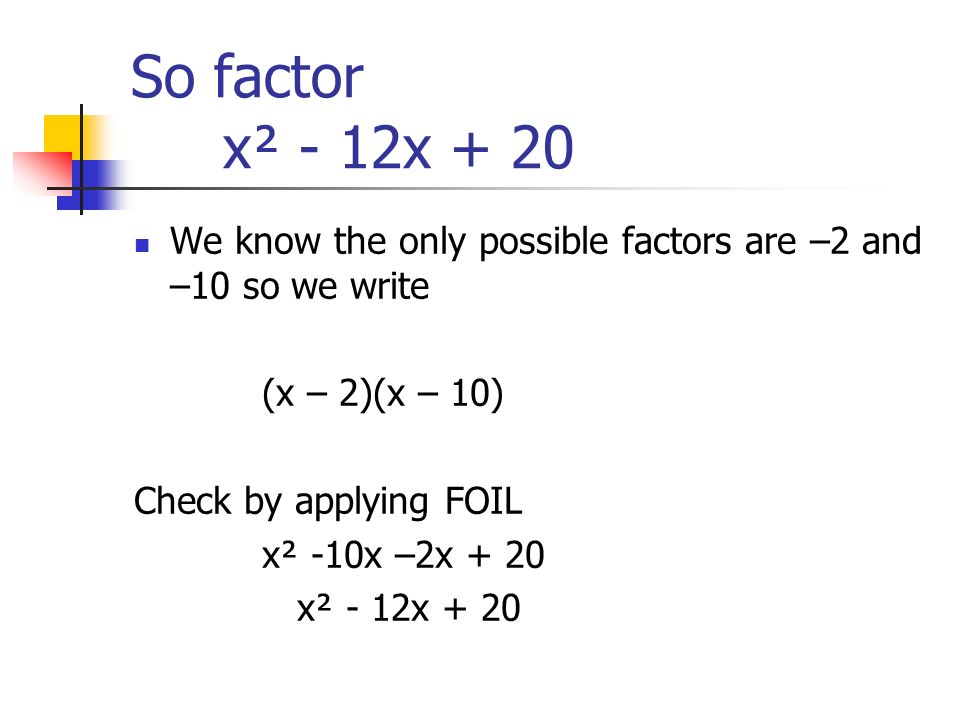 So factor x² - 12x + 20 We know the only possible factors are –2 and –10 so we write. (x – 2)(x – 10)