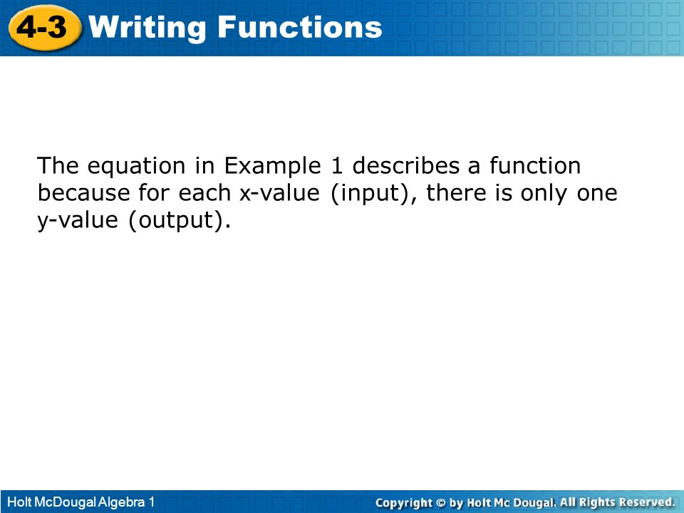 4-3 Writing Functions. The equation in Example 1 describes a function because for each x-value (input), there is only one y-value (output).