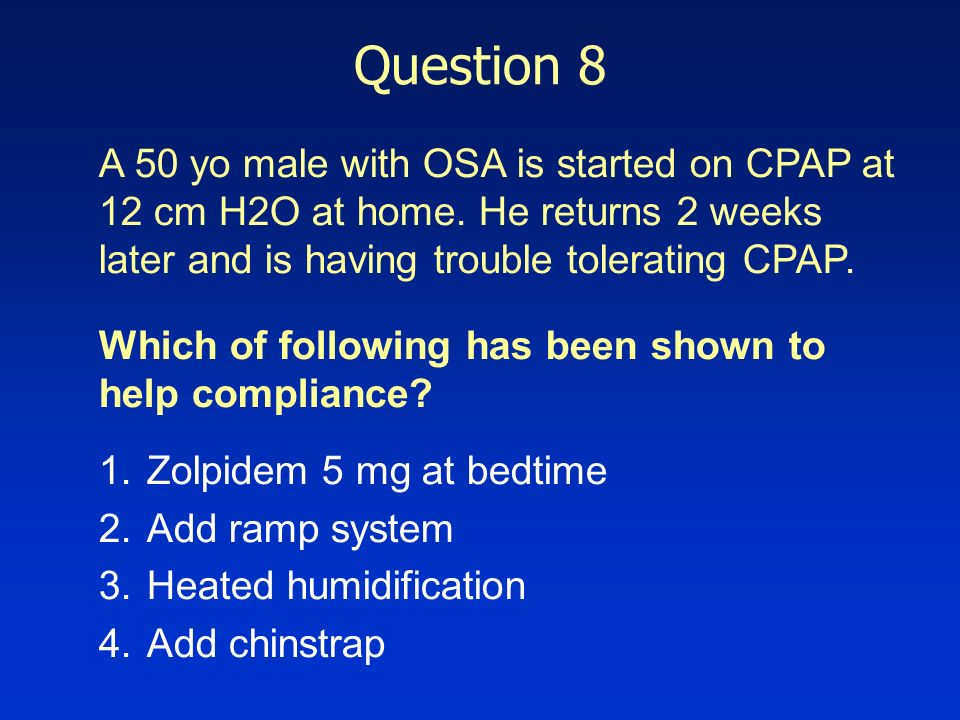 Question 8 A 50 yo male with OSA is started on CPAP at 12 cm H2O at home. He returns 2 weeks later and is having trouble tolerating CPAP.