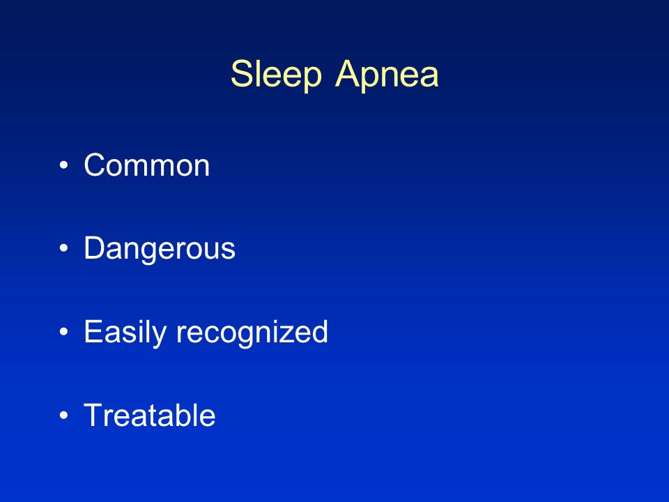 Sleep Apnea Common Dangerous Easily recognized Treatable CONCLUSION