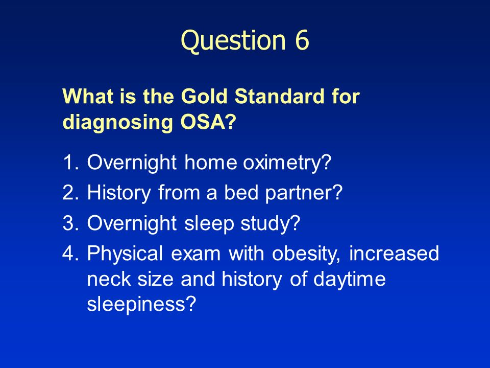 Question 6 What is the Gold Standard for diagnosing OSA