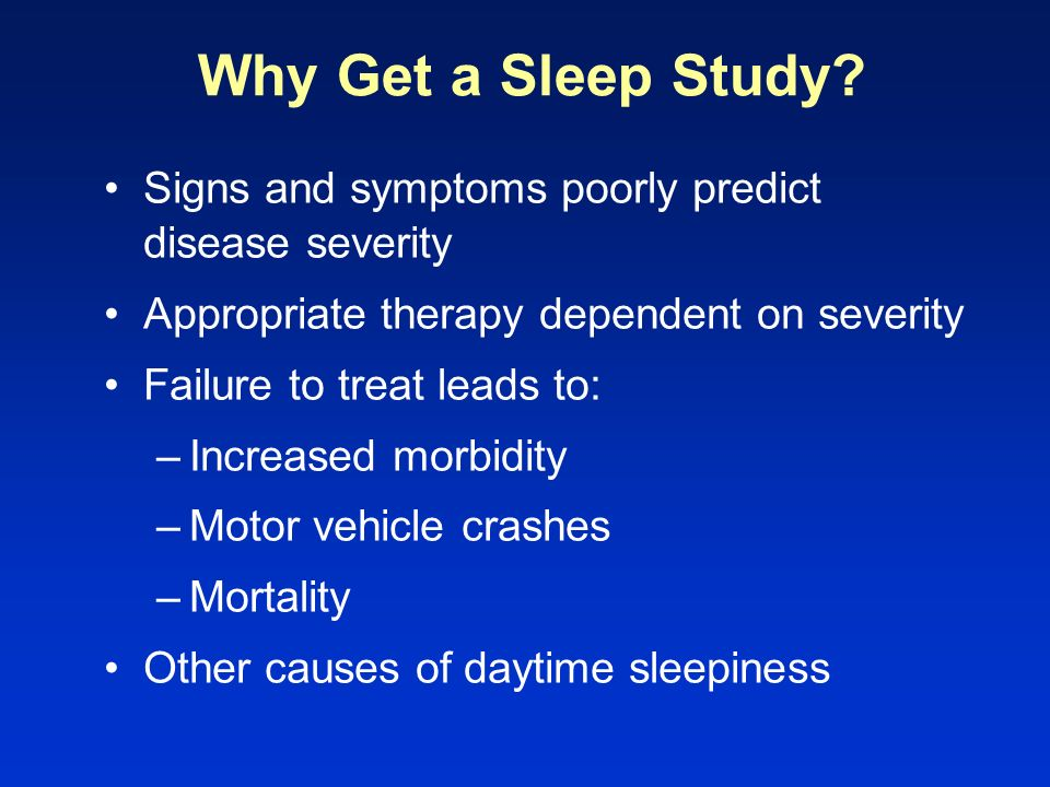 Why Get a Sleep Study Signs and symptoms poorly predict disease severity. Appropriate therapy dependent on severity.