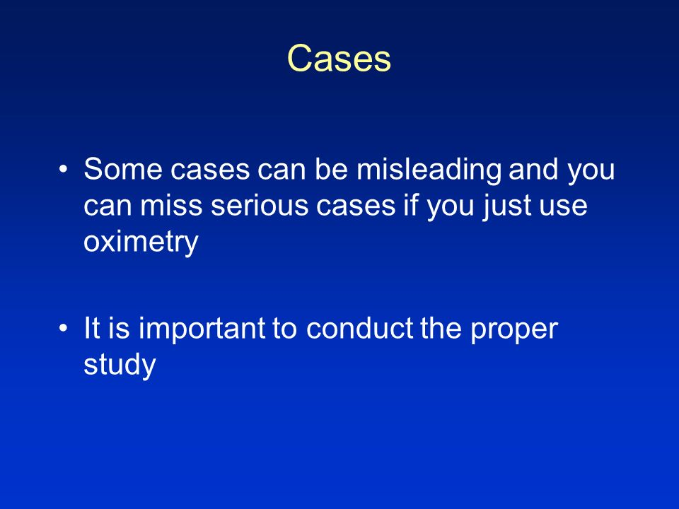 Cases Some cases can be misleading and you can miss serious cases if you just use oximetry.