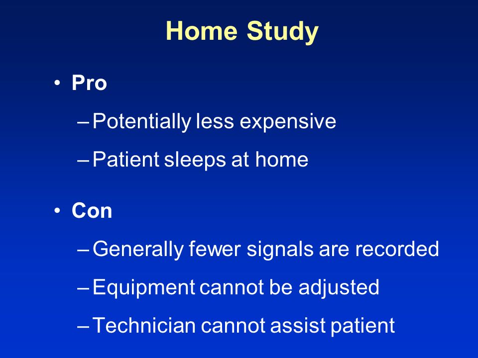 Home Study Pro Potentially less expensive Patient sleeps at home Con
