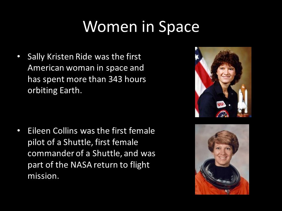 Women in Space Sally Kristen Ride was the first American woman in space and has spent more than 343 hours orbiting Earth.