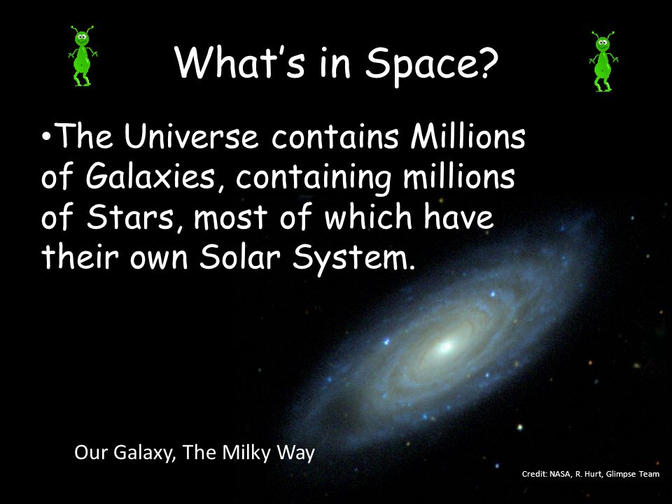 What's in Space The Universe contains Millions of Galaxies, containing millions of Stars, most of which have their own Solar System.
