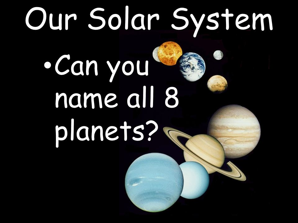 Our Solar System Can you name all 8 planets