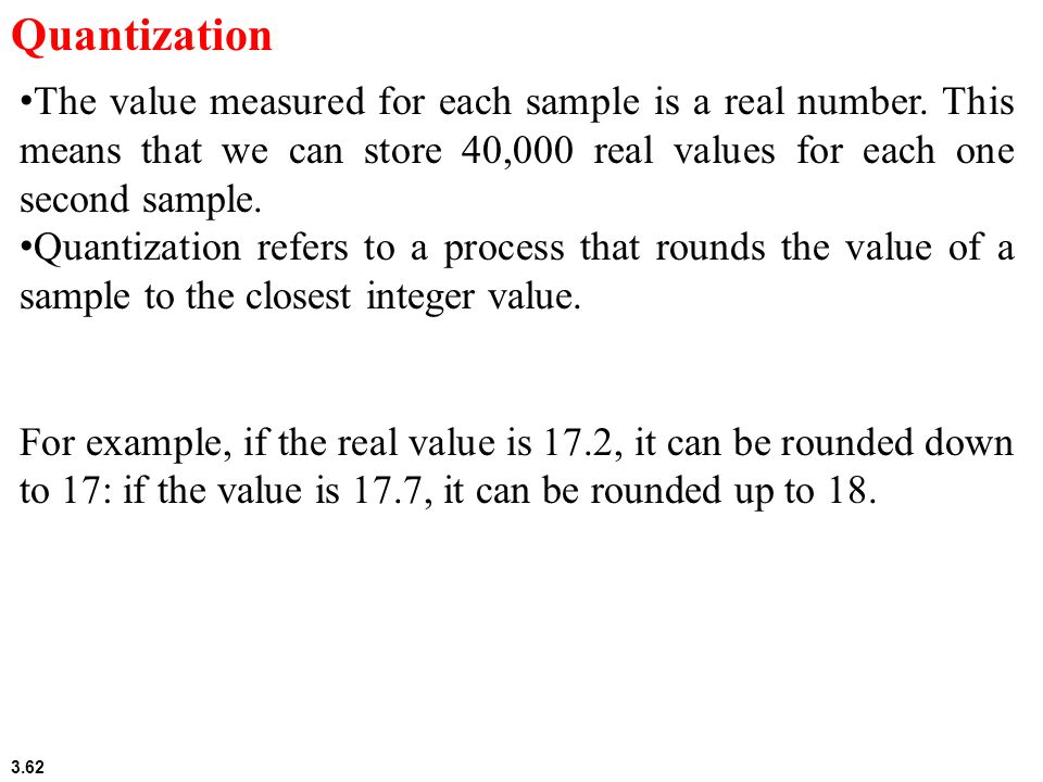 Quantization The value measured for each sample is a real number. This means that we can store 40,000 real values for each one second sample.