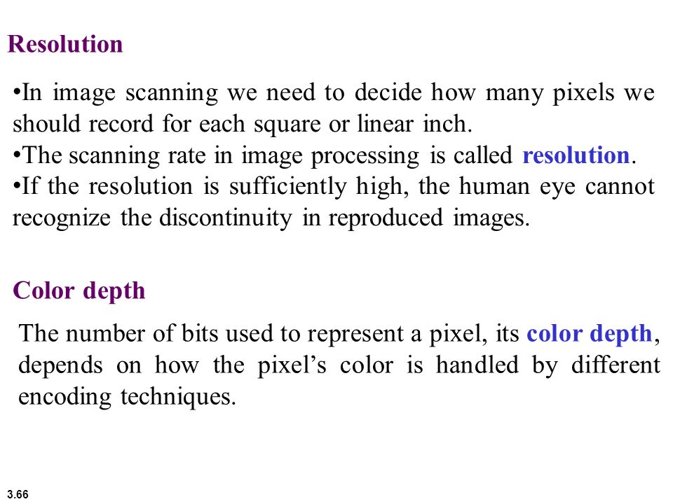 Resolution In image scanning we need to decide how many pixels we should record for each square or linear inch.