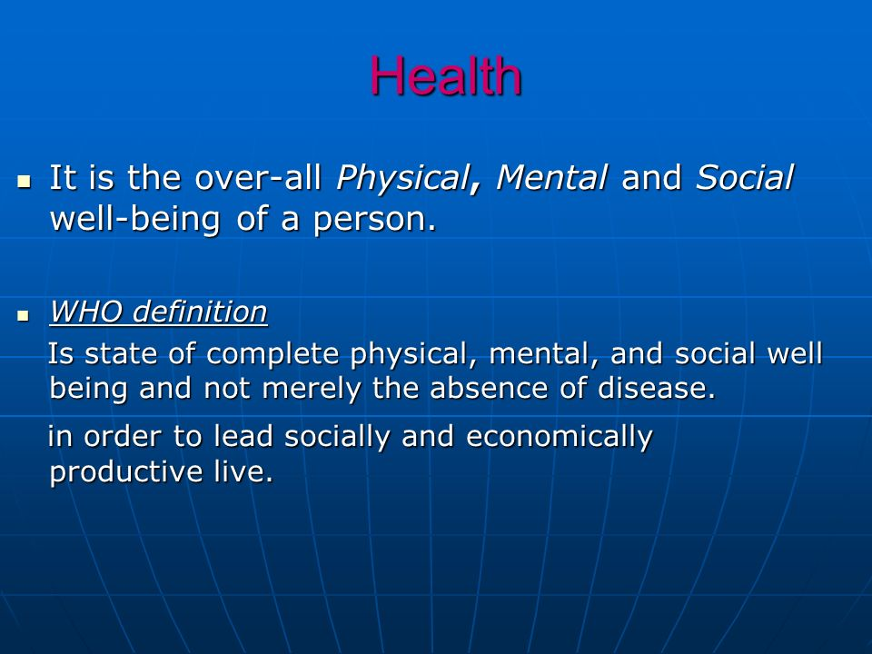 Health It is the over-all Physical, Mental and Social well-being of a person. WHO definition.