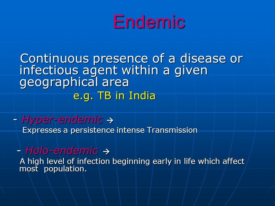 Endemic e.g. TB in India - Hyper-endemic  - Holo-endemic 