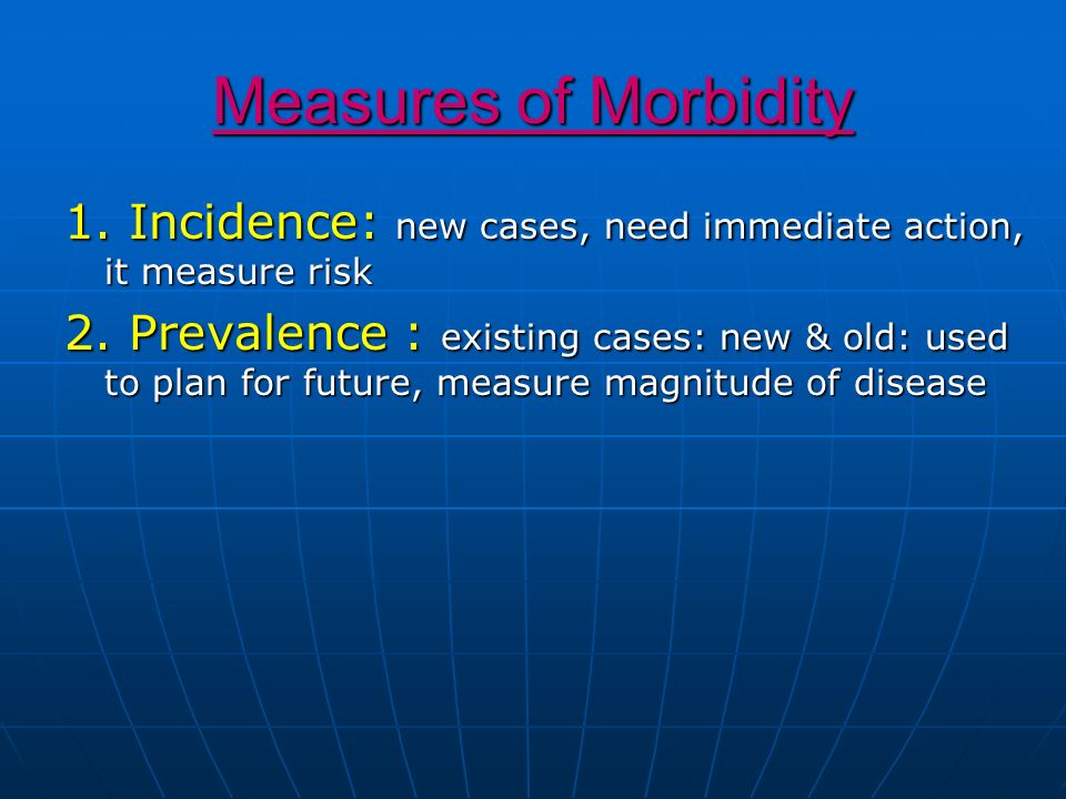Measures of Morbidity1. Incidence: new cases, need immediate action, it measure risk.