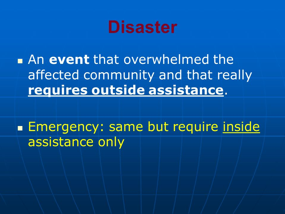 DisasterAn event that overwhelmed the affected community and that really requires outside assistance.
