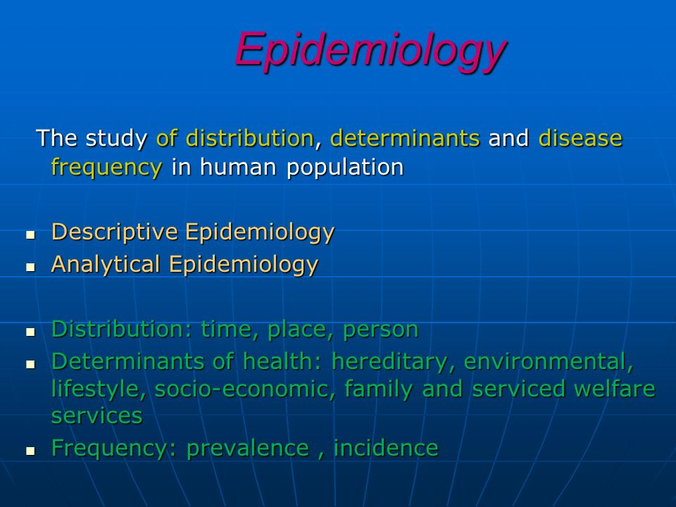 Epidemiology The study of distribution, determinants and disease frequency in human population. Descriptive Epidemiology.