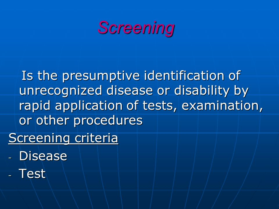 Screening Is the presumptive identification of unrecognized disease or disability by rapid application of tests, examination, or other procedures.