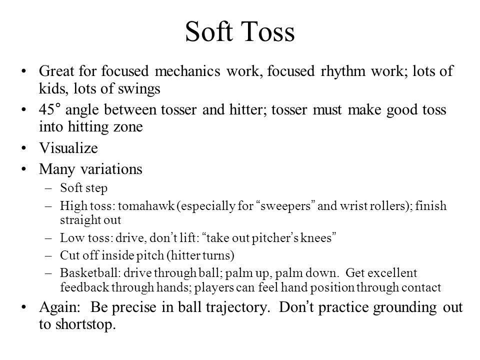 Soft Toss Great for focused mechanics work, focused rhythm work; lots of kids, lots of swings.