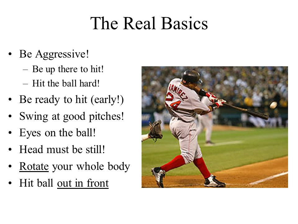 The Real Basics Be Aggressive! Be ready to hit (early!)