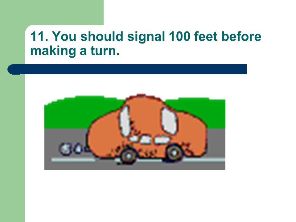 11. You should signal 100 feet before making a turn.