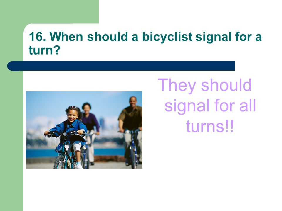 16. When should a bicyclist signal for a turn