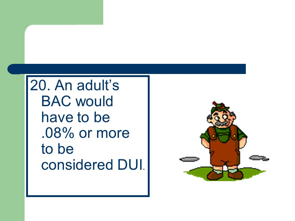 20. An adult's BAC would have to be .08% or more to be considered DUI.