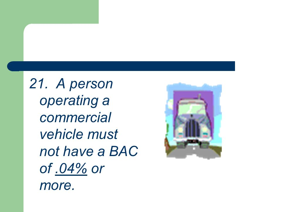 21. A person operating a commercial vehicle must not have a BAC of