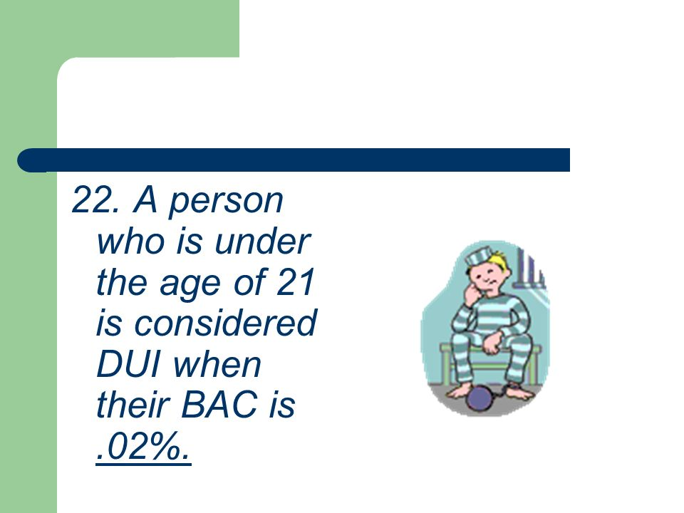 22. A person who is under the age of 21 is considered DUI when their BAC is .02%.