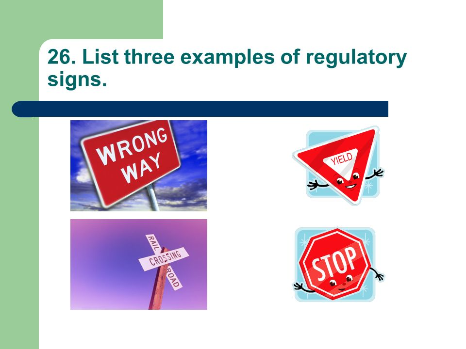 26. List three examples of regulatory signs.