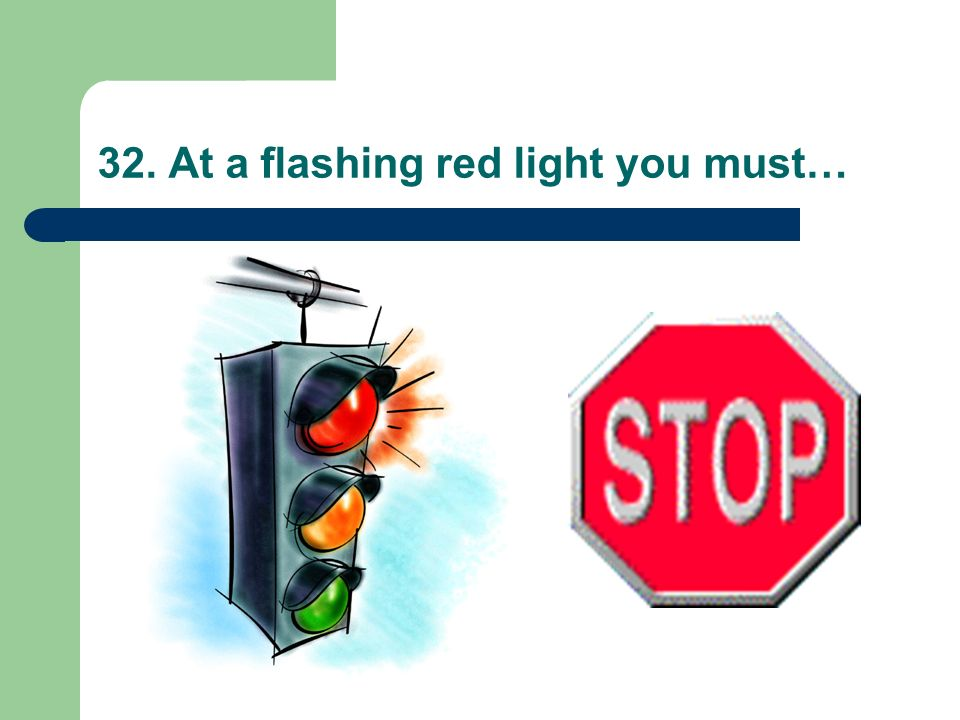 32. At a flashing red light you must…