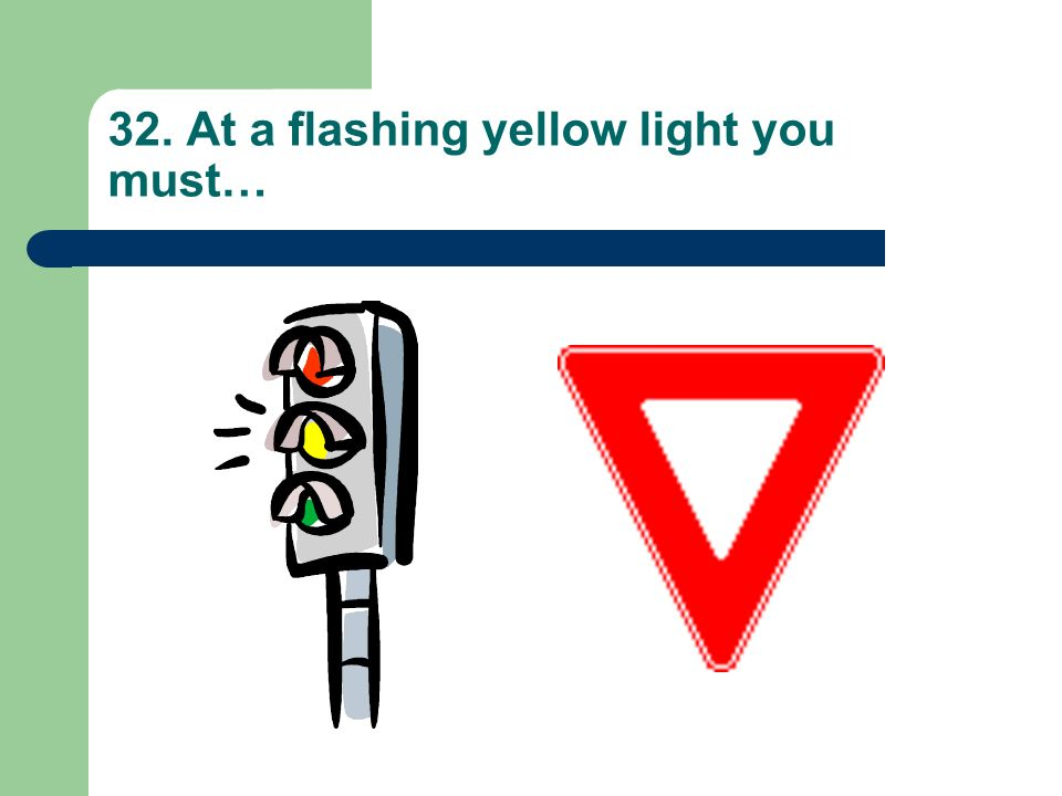 32. At a flashing yellow light you must…