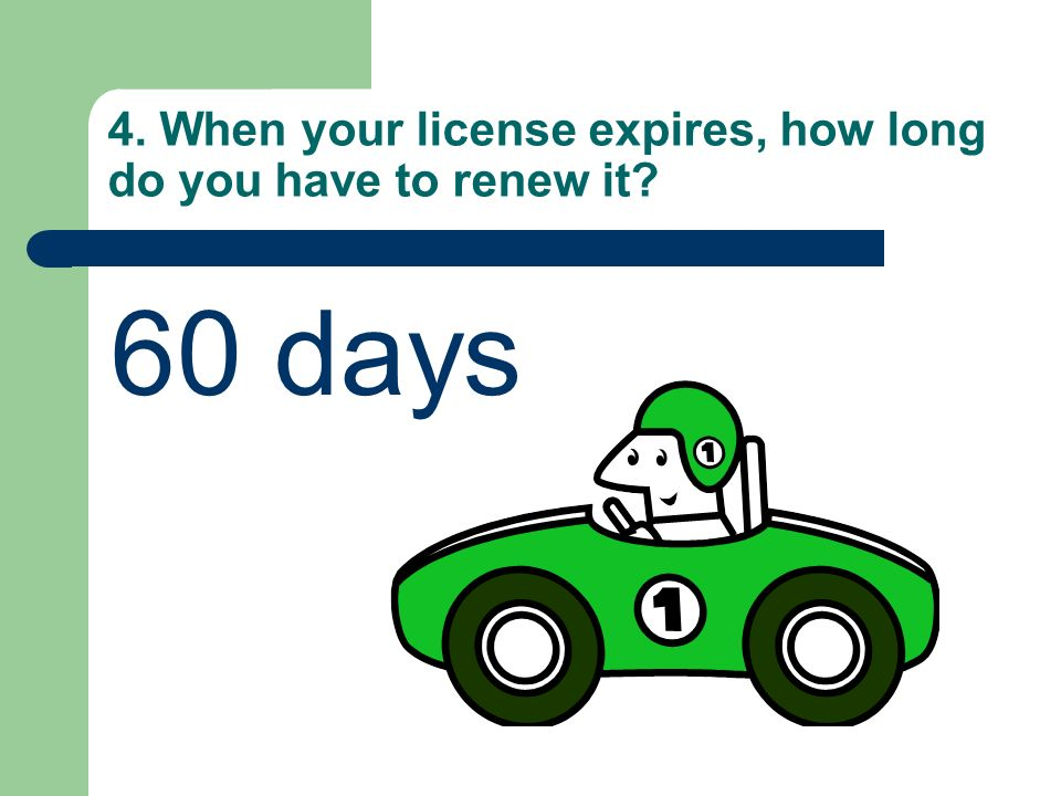 4. When your license expires, how long do you have to renew it