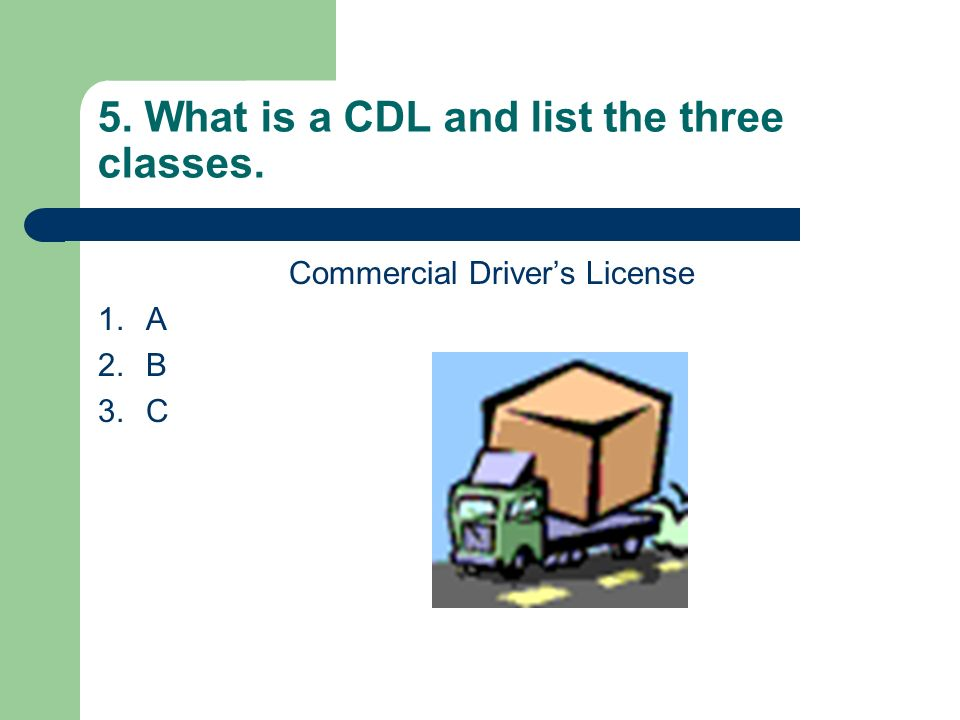 5. What is a CDL and list the three classes.