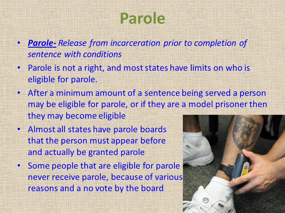 Parole Parole- Release from incarceration prior to completion of sentence with conditions.